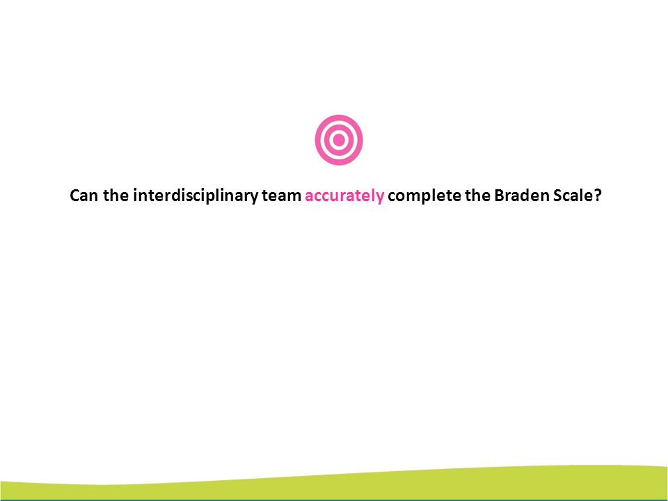 Can the interdisciplinary team accurately complete the Braden Scale