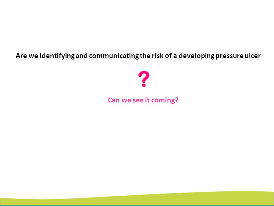 Are we identifying and communicating the risk of a developing pressure ulcer