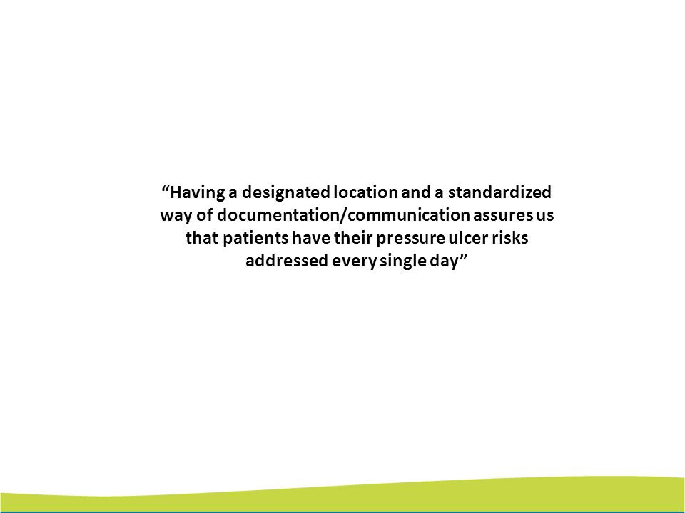 Having a designated location and a standardized way of documentation/communication assures us that patients have their pressure ulcer risks addressed every single day