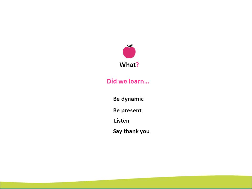 What Did we learn… Be dynamic Be present Listen Say thank you