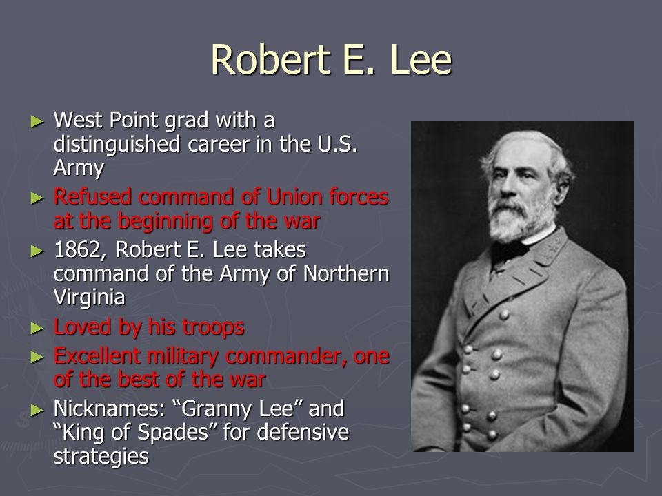 Robert E. Lee West Point grad with a distinguished career in the U.S. Army. Refused command of Union forces at the beginning of the war.