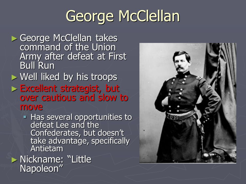 George McClellan George McClellan takes command of the Union Army after defeat at First Bull Run. Well liked by his troops.