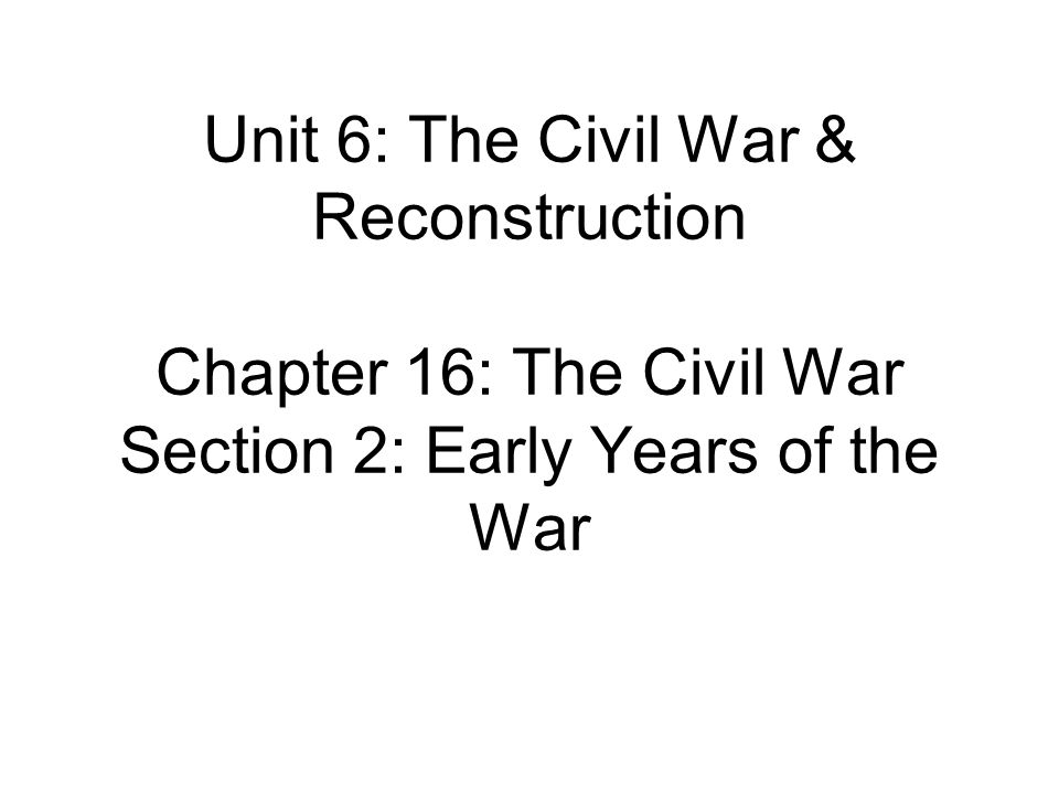 Unit 6: The Civil War & Reconstruction Chapter 16: The Civil War Section 2: Early Years of the War