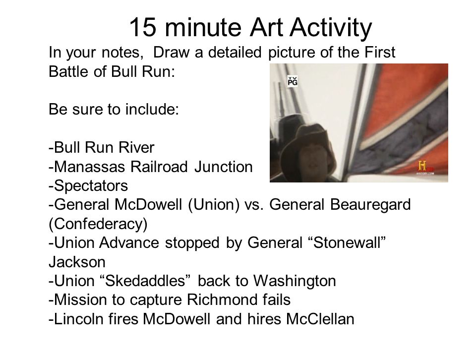 15 minute Art Activity In your notes, Draw a detailed picture of the First Battle of Bull Run: Be sure to include:
