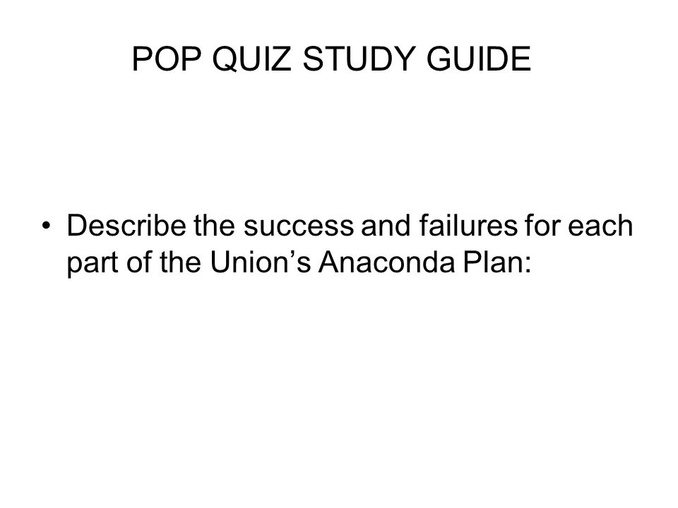 POP QUIZ STUDY GUIDE Describe the success and failures for each part of the Union's Anaconda Plan: