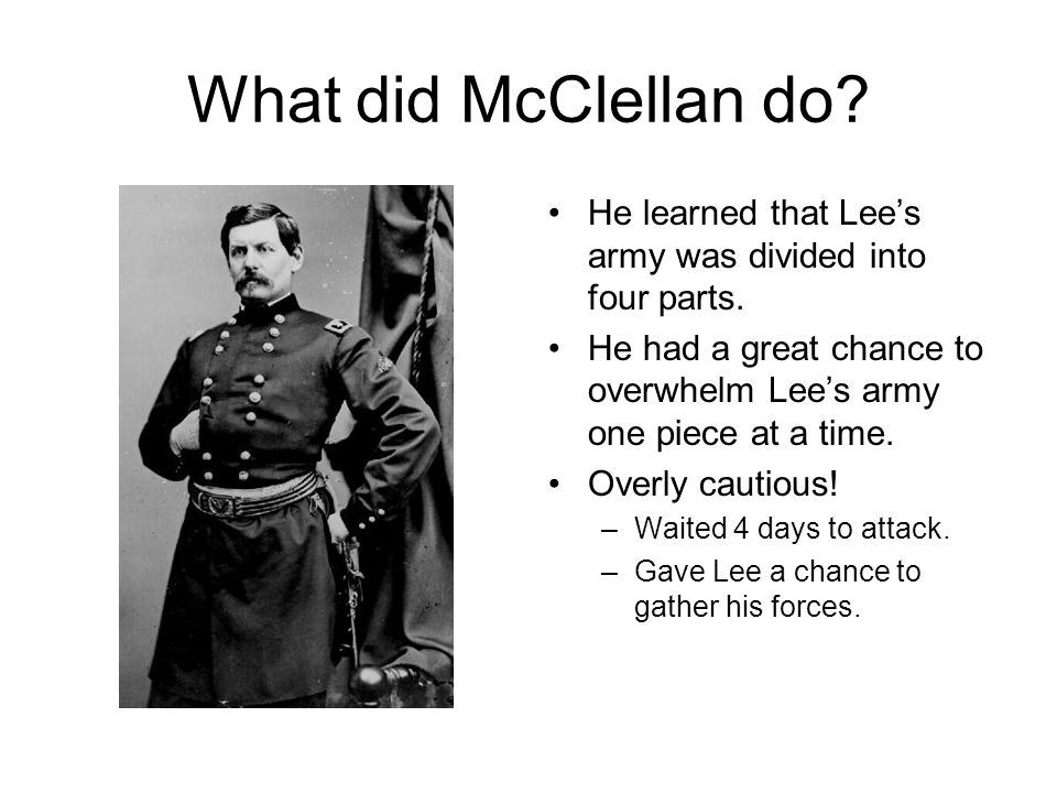 What did McClellan do He learned that Lee's army was divided into four parts. He had a great chance to overwhelm Lee's army one piece at a time.