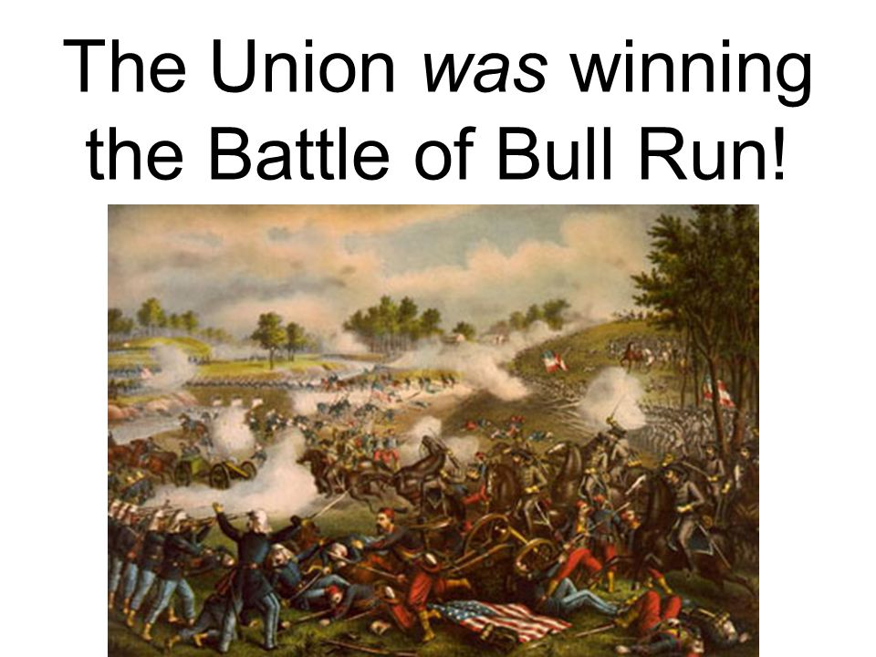 The Union was winning the Battle of Bull Run!