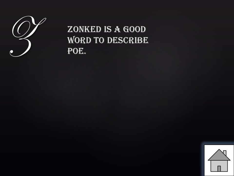Z Zonked is a good word to describe Poe.