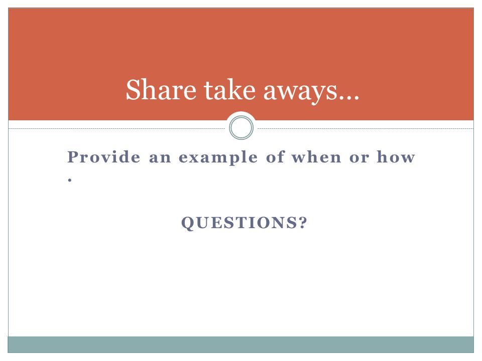 Share take aways… Provide an example of when or how . QUESTIONS