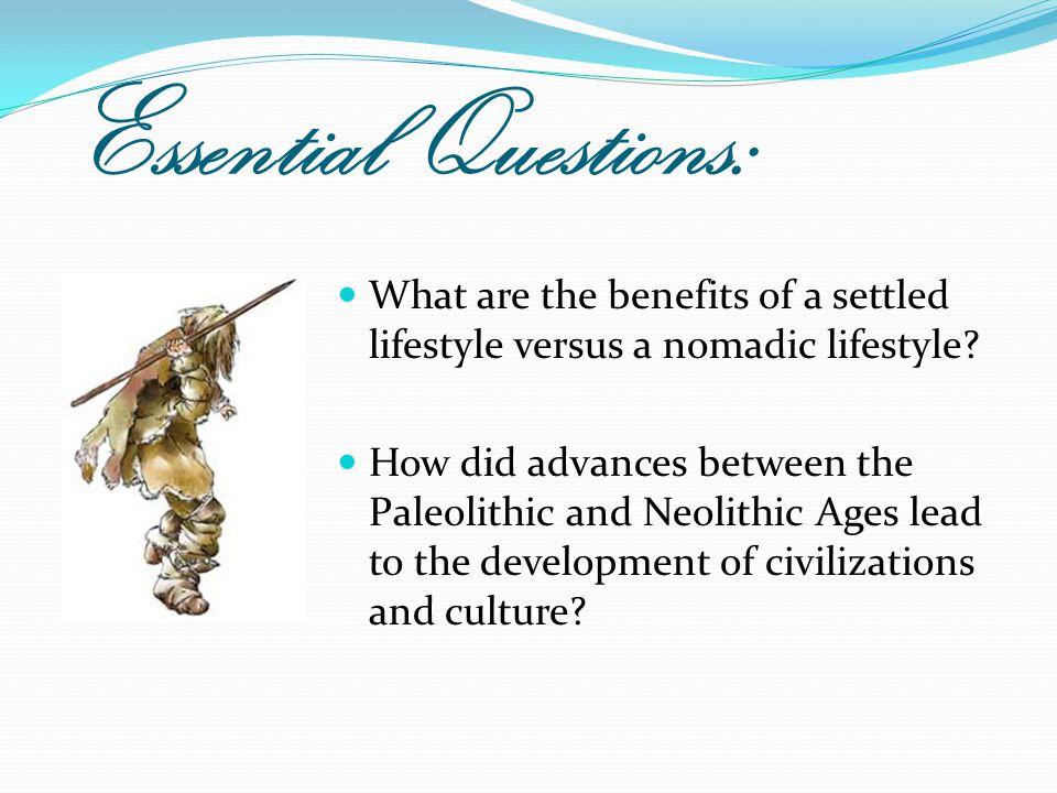 Essential Questions: What are the benefits of a settled lifestyle versus a nomadic lifestyle