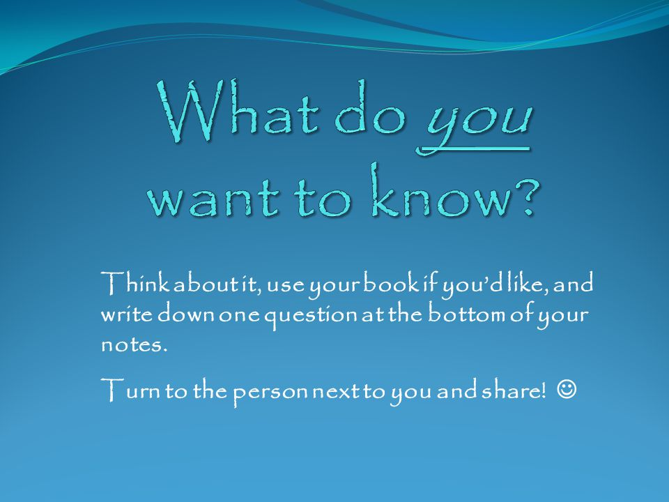 What do you want to know Think about it, use your book if you'd like, and write down one question at the bottom of your notes.