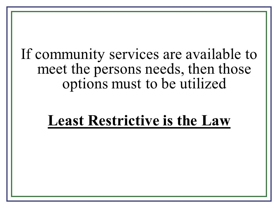 If community services are available to meet the persons needs, then those options must to be utilized Least Restrictive is the Law