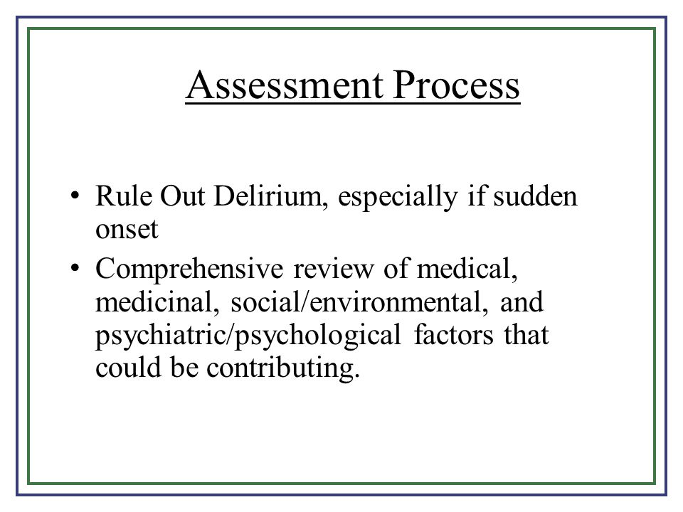 Assessment Process Rule Out Delirium, especially if sudden onset
