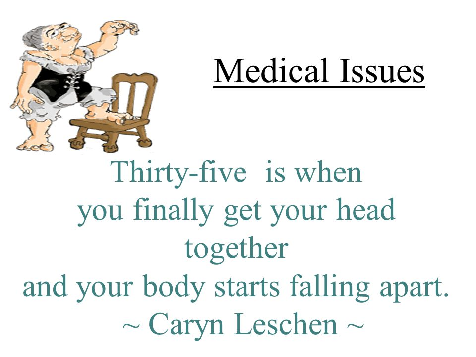 Medical Issues Thirty-five is when you finally get your head together