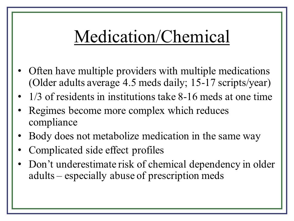 Medication/Chemical Often have multiple providers with multiple medications (Older adults average 4.5 meds daily; 15-17 scripts/year)