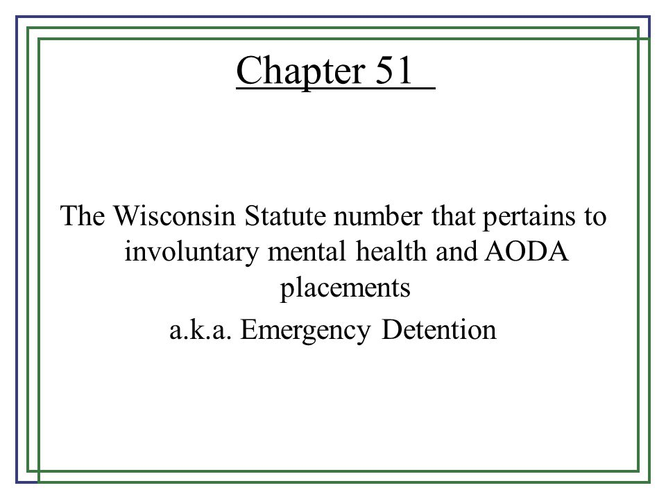 Chapter 51 The Wisconsin Statute number that pertains to involuntary mental health and AODA placements a.k.a.