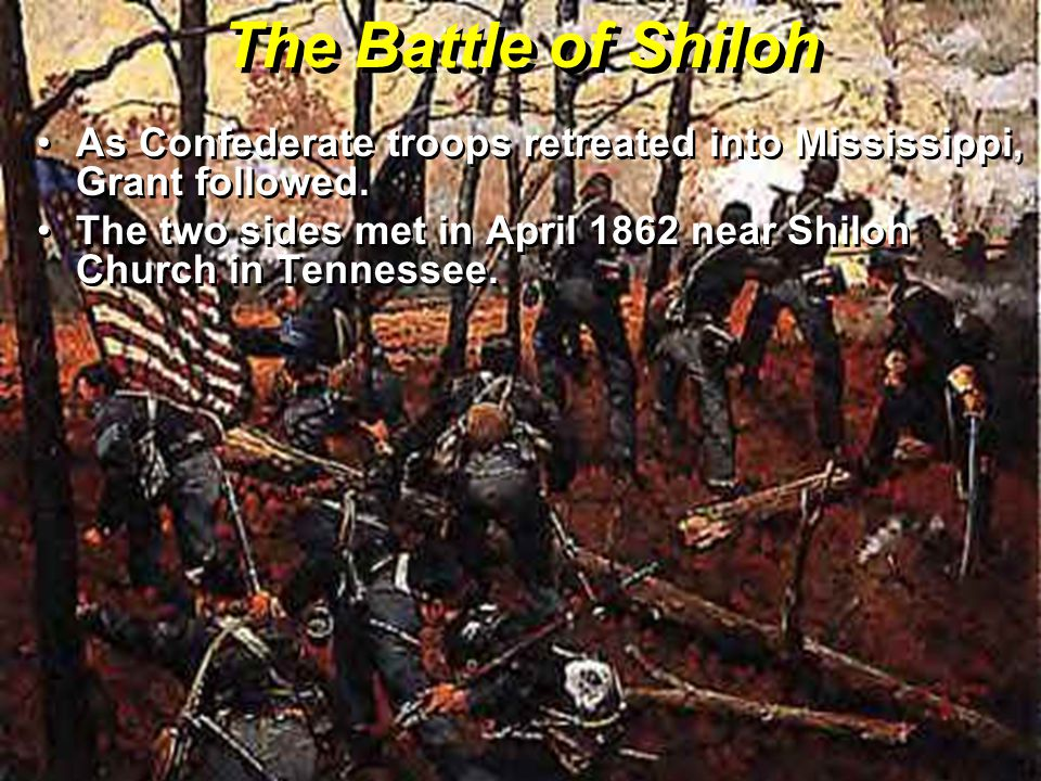 The Battle of Shiloh As Confederate troops retreated into Mississippi, Grant followed.