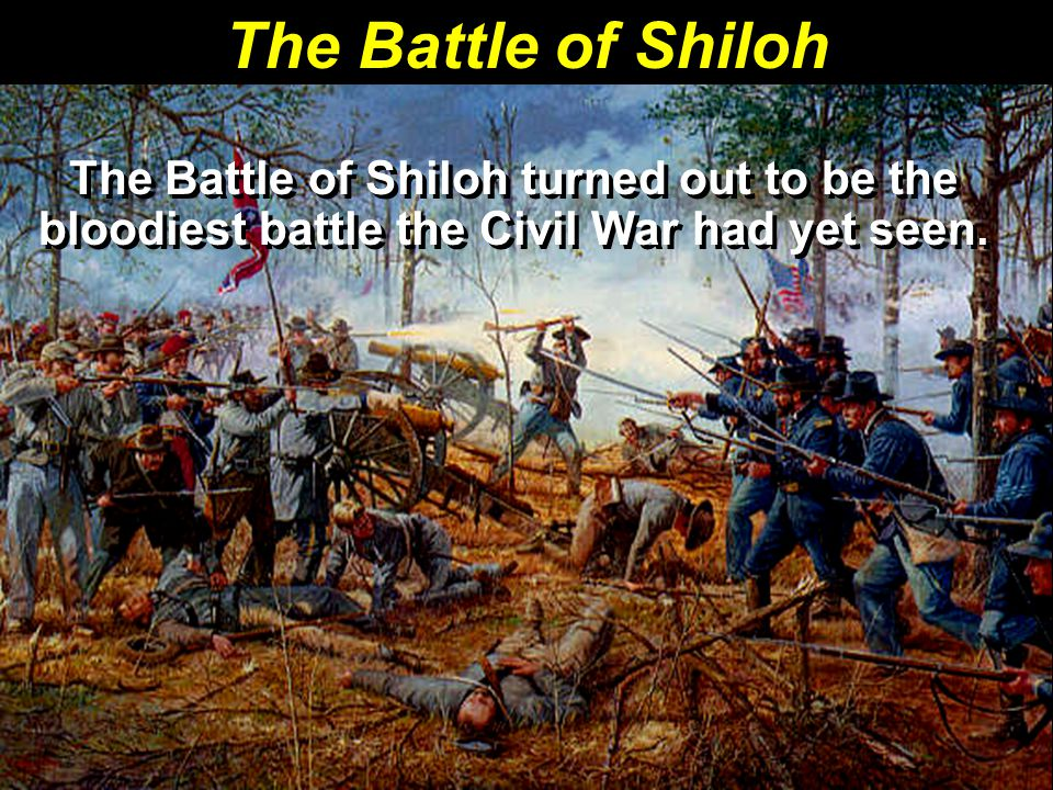 The Battle of Shiloh The Battle of Shiloh turned out to be the bloodiest battle the Civil War had yet seen.