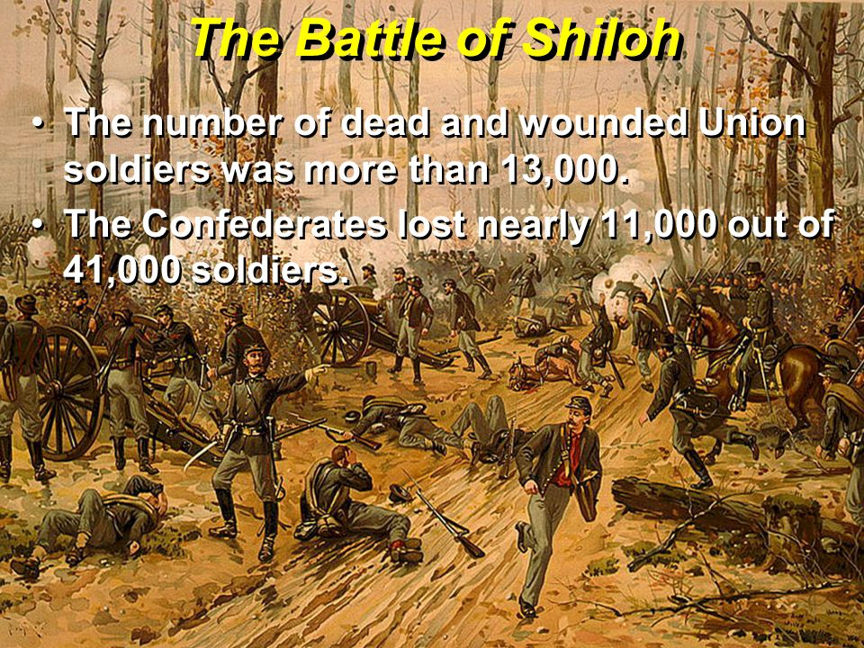 The Battle of Shiloh The number of dead and wounded Union soldiers was more than 13,000.
