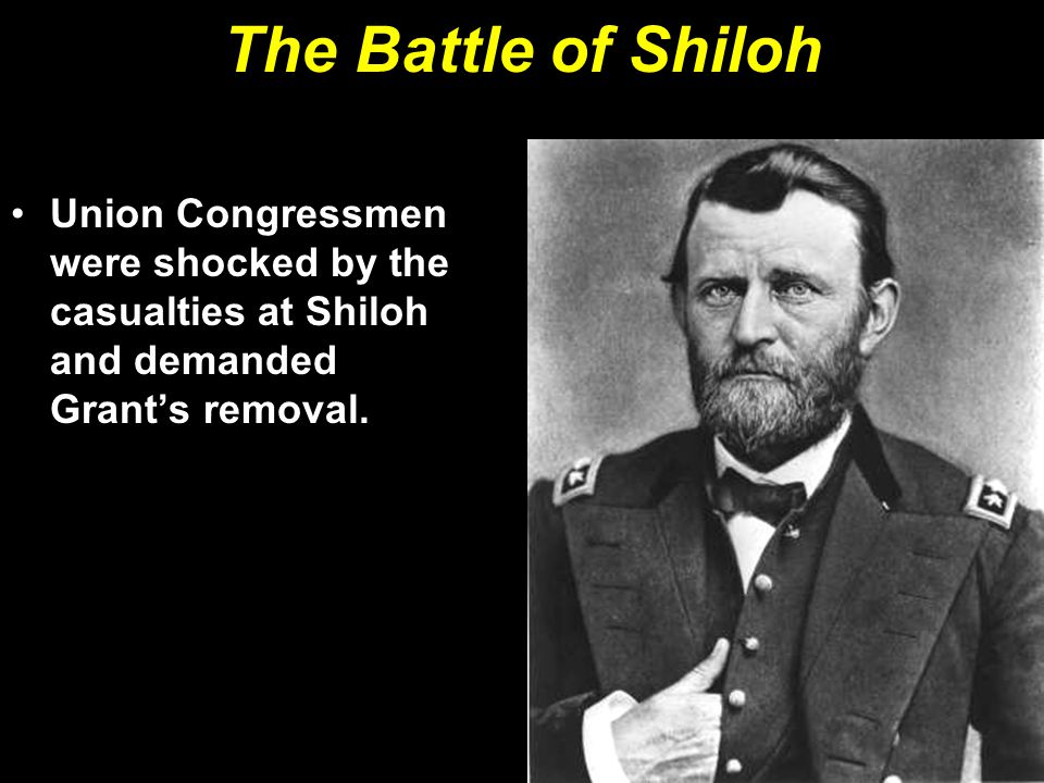 The Battle of Shiloh Union Congressmen were shocked by the casualties at Shiloh and demanded Grant's removal.