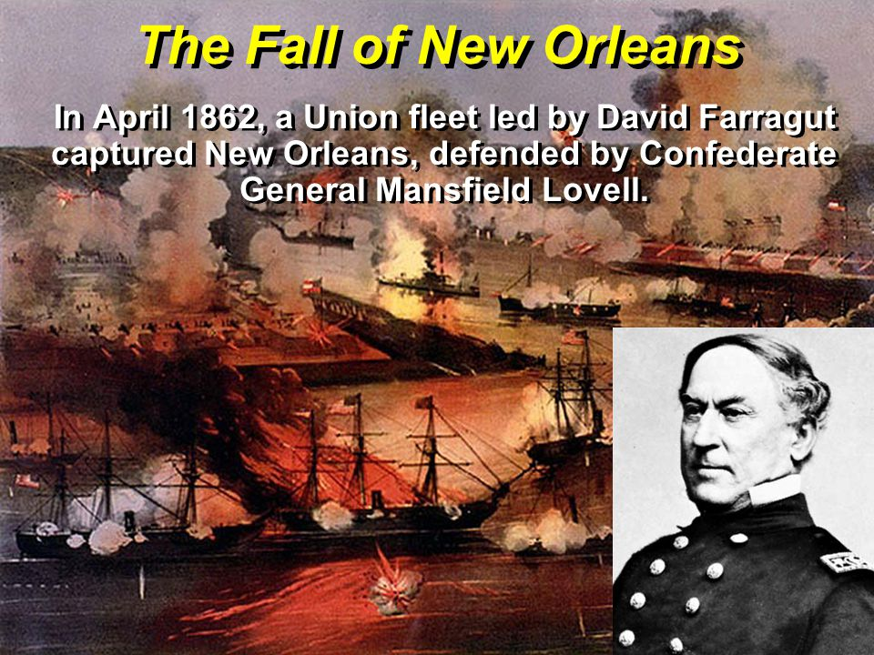 The Fall of New Orleans In April 1862, a Union fleet led by David Farragut captured New Orleans, defended by Confederate General Mansfield Lovell.