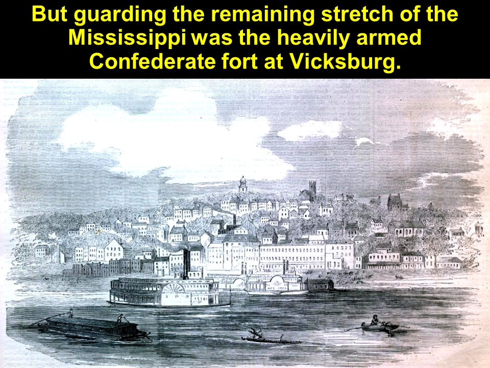 But guarding the remaining stretch of the Mississippi was the heavily armed Confederate fort at Vicksburg.