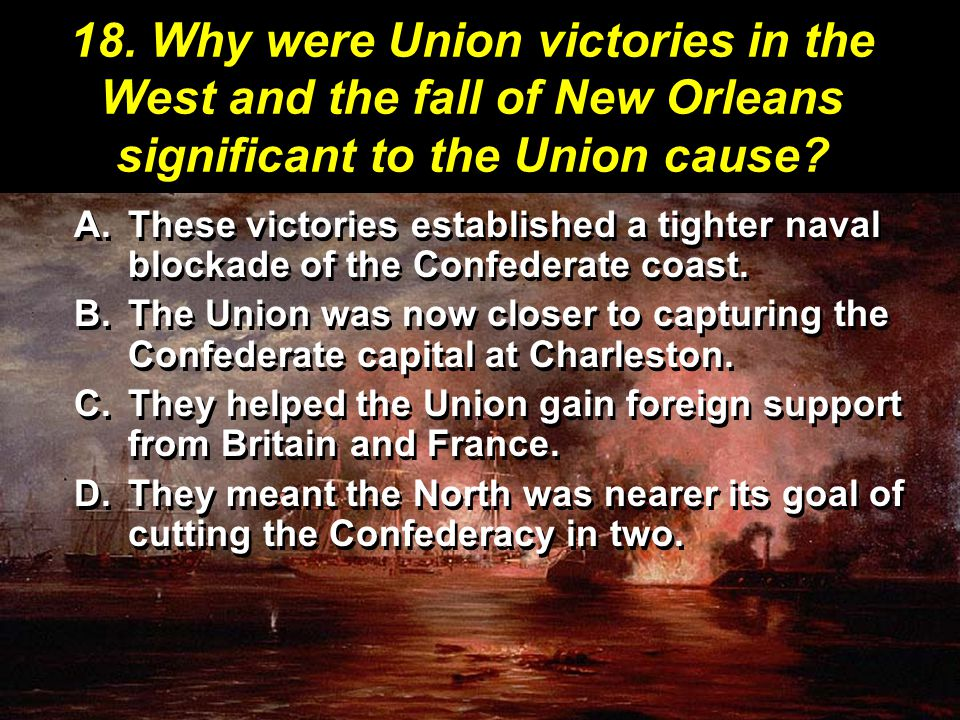 18. Why were Union victories in the West and the fall of New Orleans significant to the Union cause