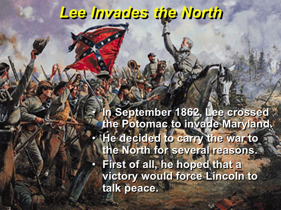 Lee Invades the North In September 1862, Lee crossed the Potomac to invade Maryland. He decided to carry the war to the North for several reasons.