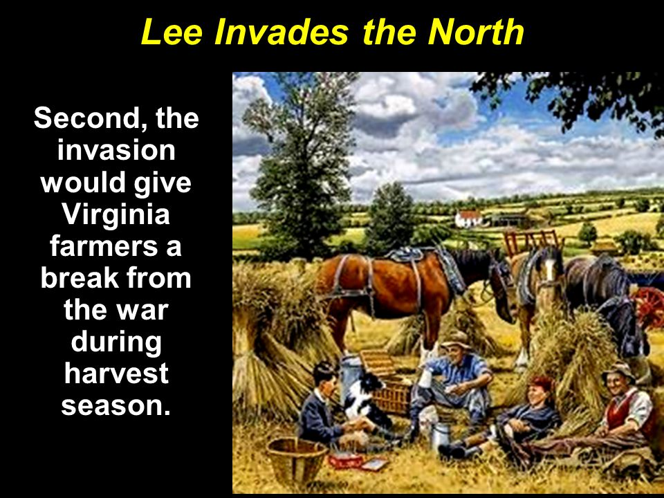 Lee Invades the North Second, the invasion would give Virginia farmers a break from the war during harvest season.