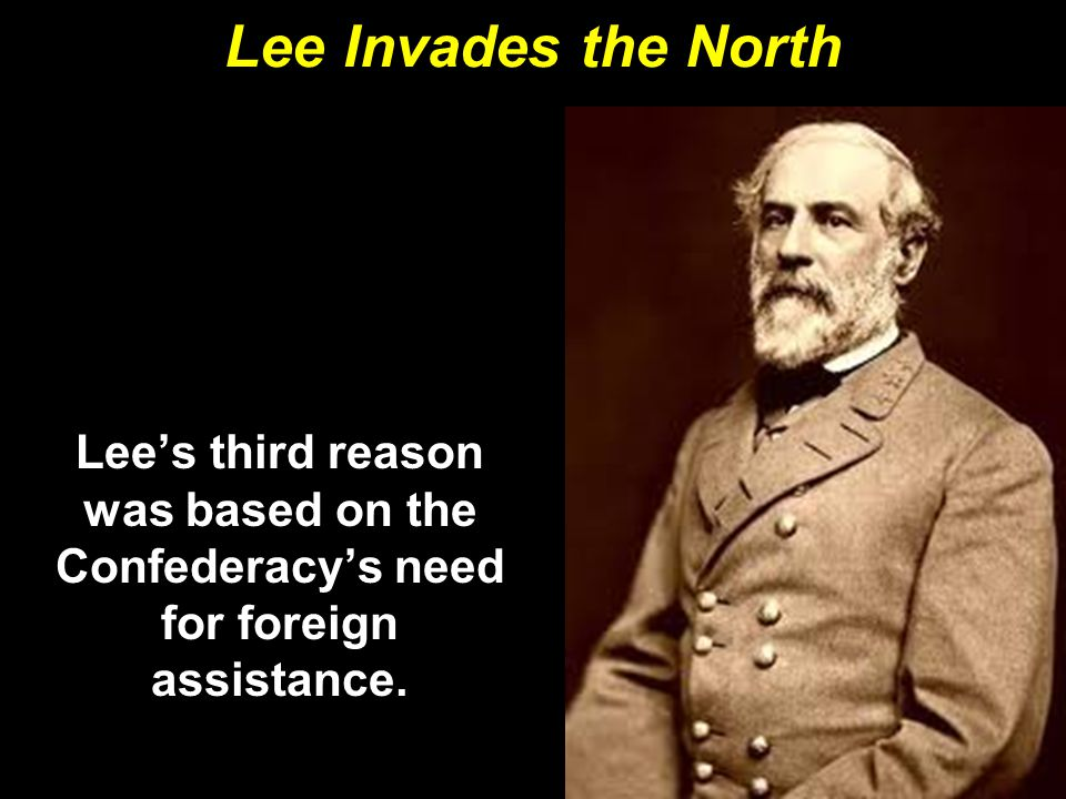 Lee Invades the North Lee's third reason was based on the Confederacy's need for foreign assistance.