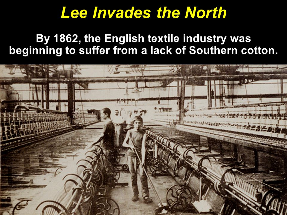 Lee Invades the North By 1862, the English textile industry was beginning to suffer from a lack of Southern cotton.