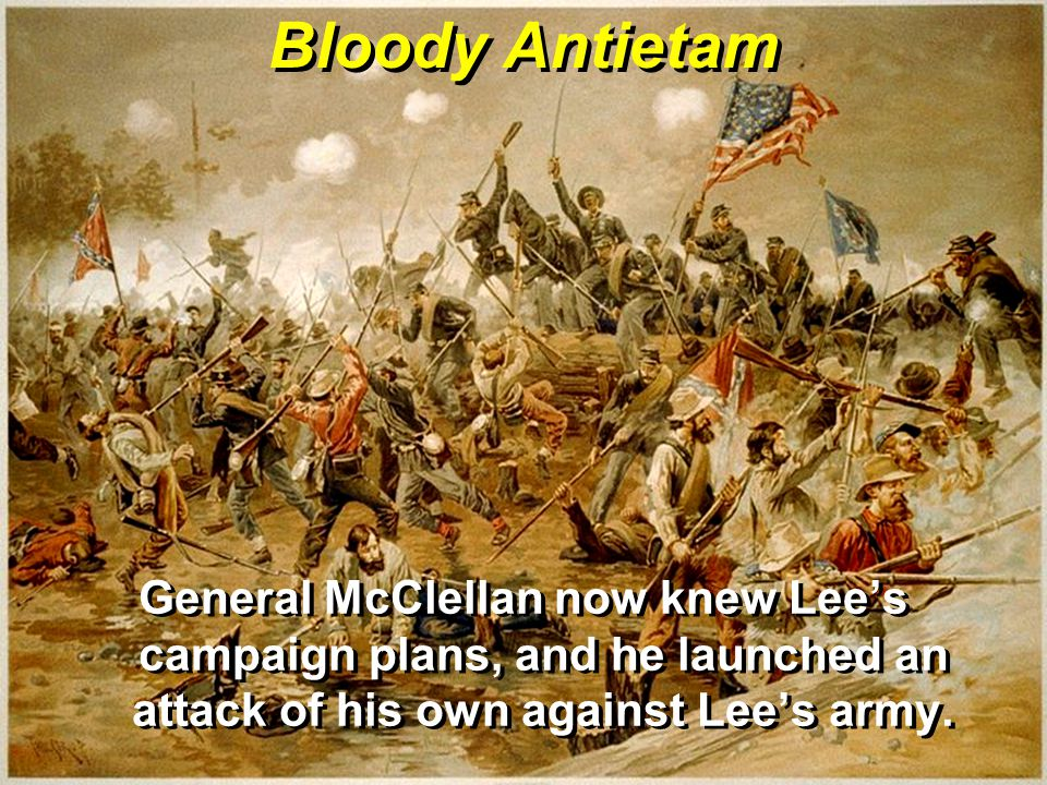 Bloody Antietam General McClellan now knew Lee's campaign plans, and he launched an attack of his own against Lee's army.