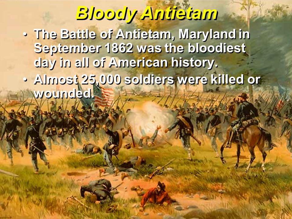 Bloody Antietam The Battle of Antietam, Maryland in September 1862 was the bloodiest day in all of American history.