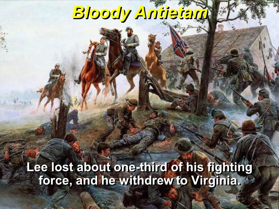 Bloody Antietam Lee lost about one-third of his fighting force, and he withdrew to Virginia.