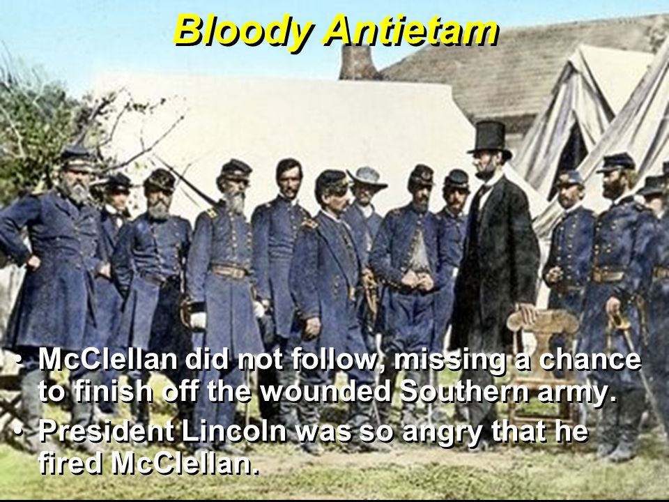 Bloody Antietam McClellan did not follow, missing a chance to finish off the wounded Southern army.
