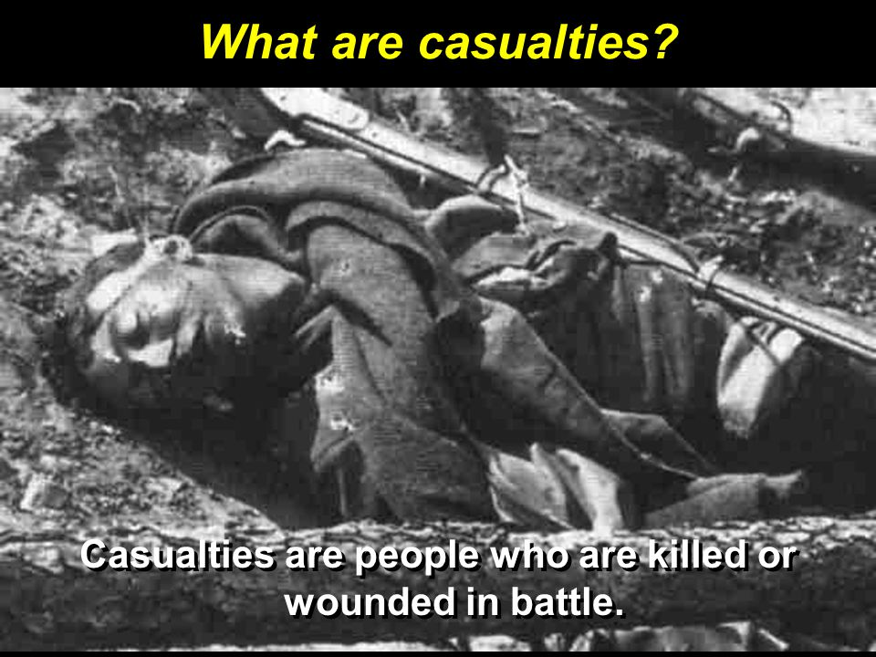 Casualties are people who are killed or wounded in battle.