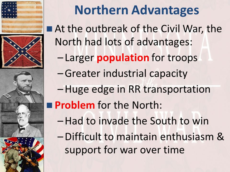 Northern Advantages At the outbreak of the Civil War, the North had lots of advantages: Larger population for troops.