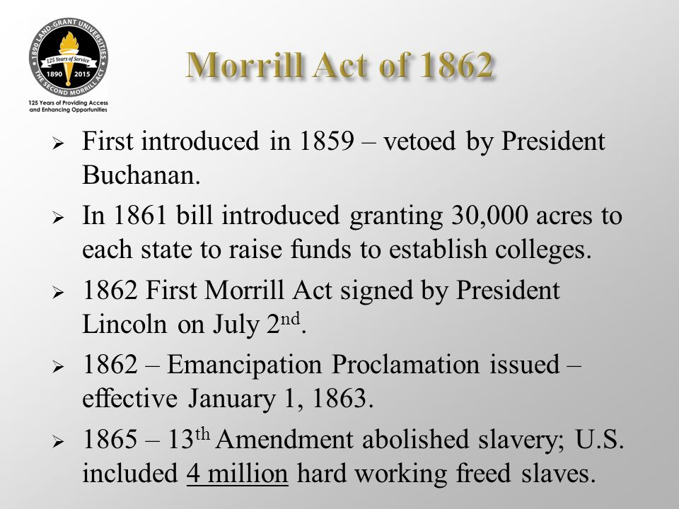 Morrill Act of 1862 First introduced in 1859 – vetoed by President Buchanan.