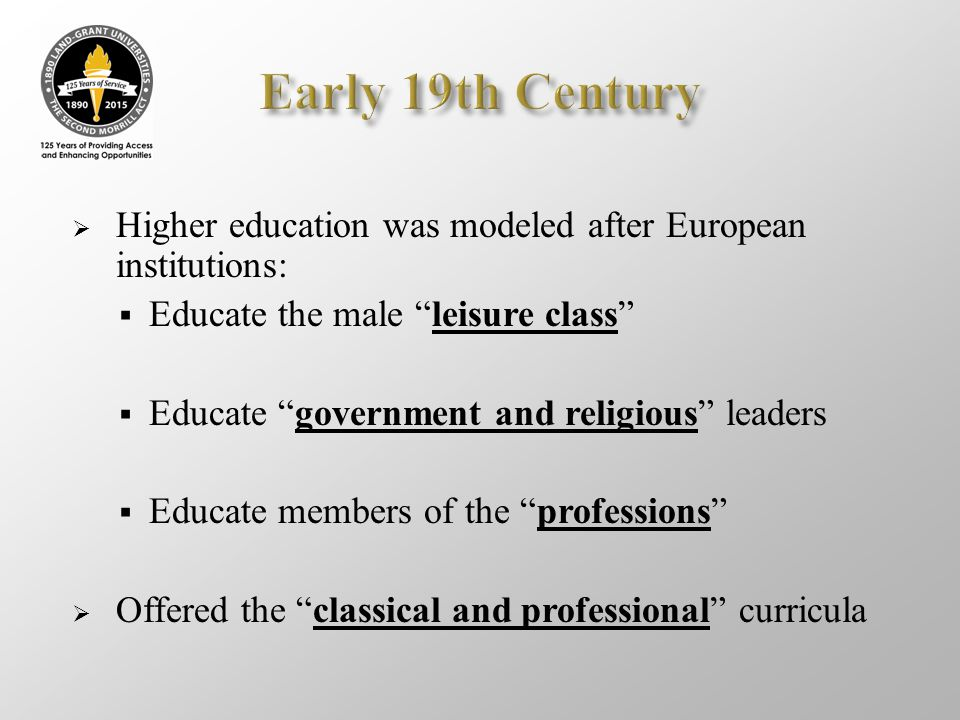 Early 19th Century Higher education was modeled after European institutions: Educate the male leisure class