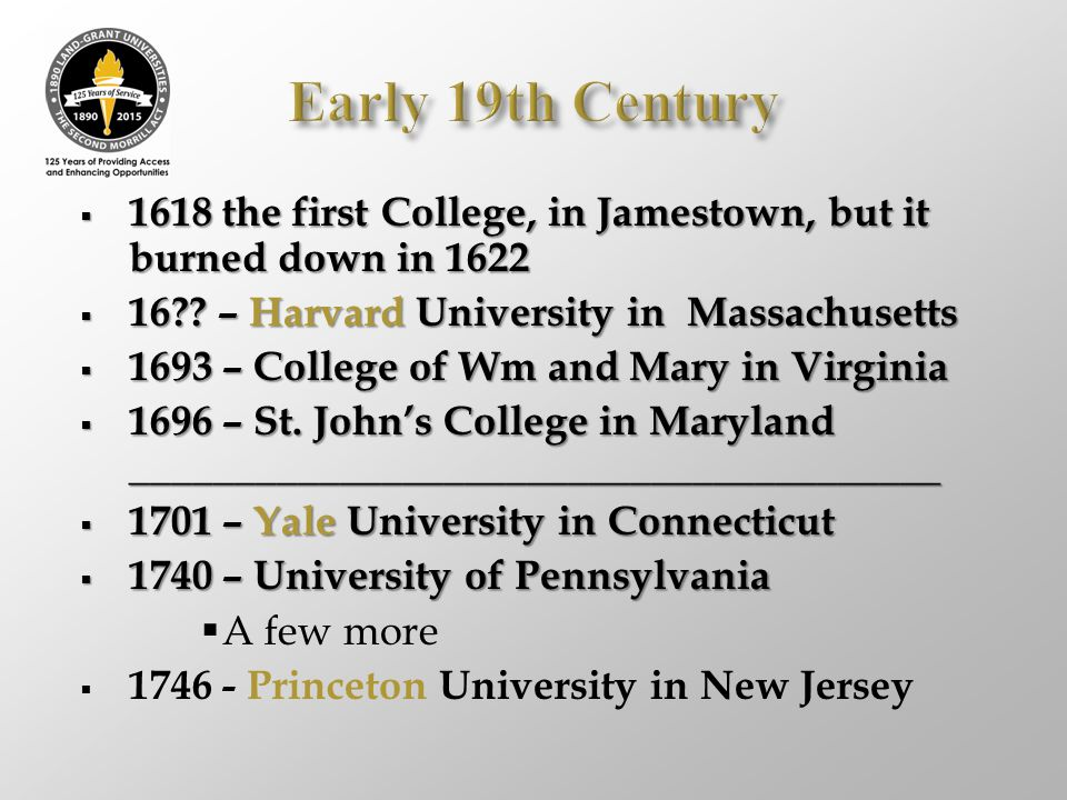 Early 19th Century 1618 the first College, in Jamestown, but it burned down in 1622. 16 – Harvard University in Massachusetts.
