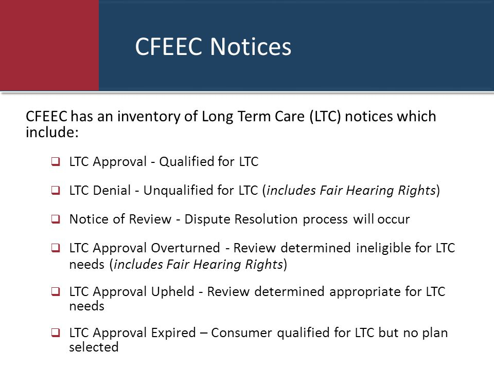 CFEEC Notices CFEEC has an inventory of Long Term Care (LTC) notices which include: LTC Approval - Qualified for LTC.