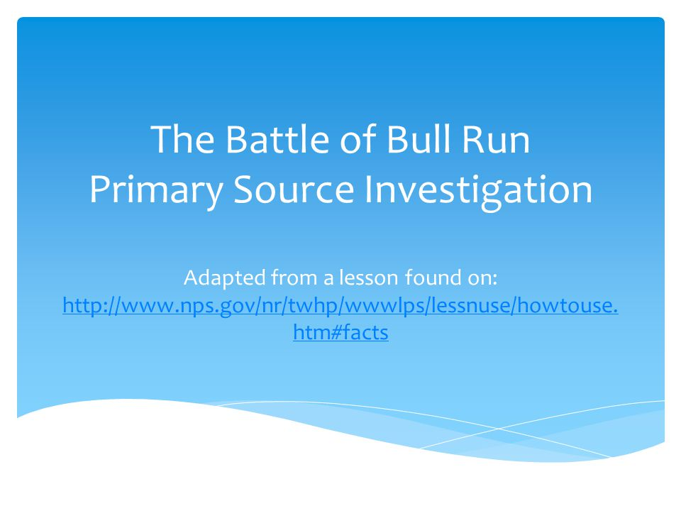 The Battle of Bull Run Primary Source Investigation Adapted from a lesson found on: http://www.nps.gov/nr/twhp/wwwlps/lessnuse/howtouse.htm#facts