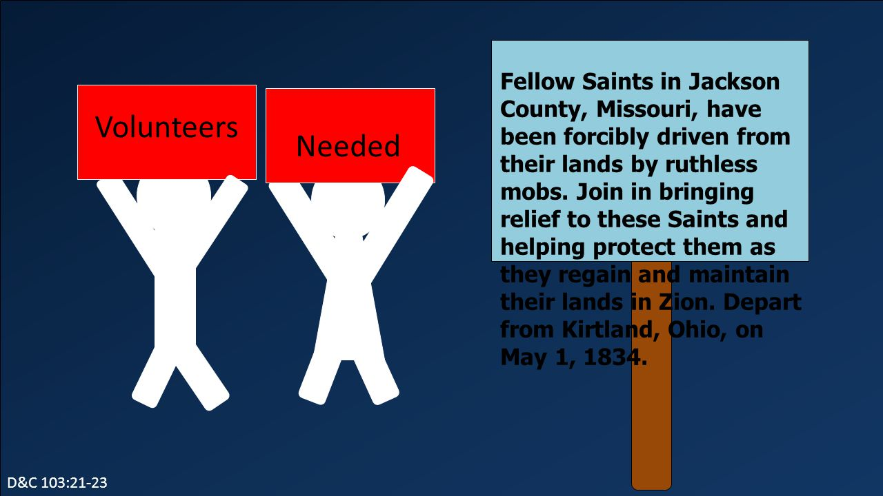 Fellow Saints in Jackson County, Missouri, have been forcibly driven from their lands by ruthless mobs. Join in bringing relief to these Saints and helping protect them as they regain and maintain their lands in Zion. Depart from Kirtland, Ohio, on May 1, 1834.