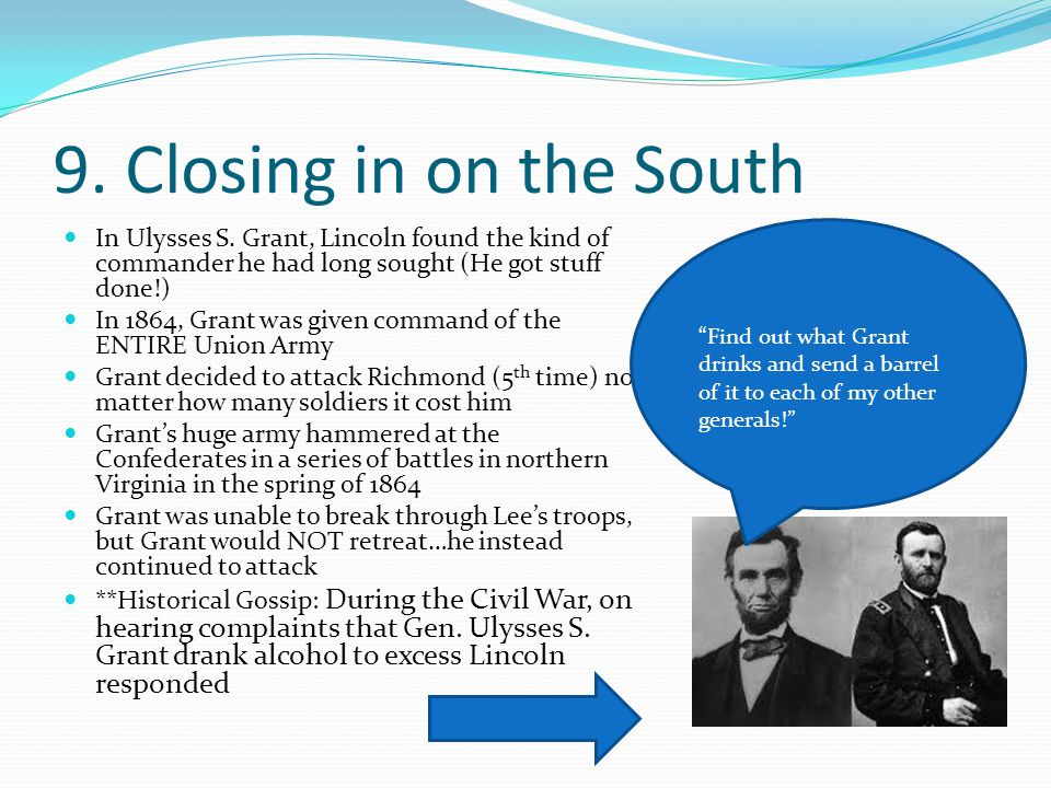 9. Closing in on the South In Ulysses S. Grant, Lincoln found the kind of commander he had long sought (He got stuff done!)