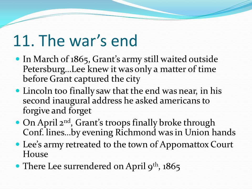 11. The war's end In March of 1865, Grant's army still waited outside Petersburg…Lee knew it was only a matter of time before Grant captured the city.