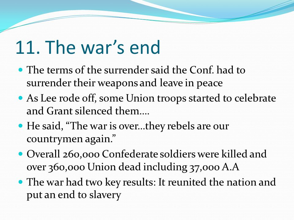 11. The war's end The terms of the surrender said the Conf. had to surrender their weapons and leave in peace.