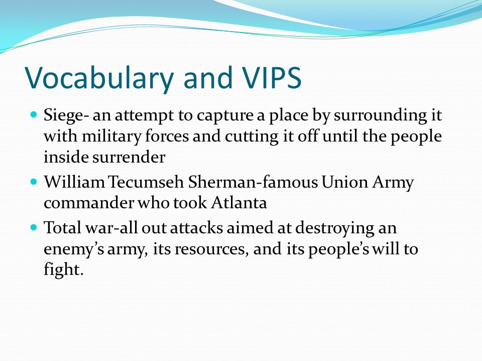 Vocabulary and VIPS Siege- an attempt to capture a place by surrounding it with military forces and cutting it off until the people inside surrender.