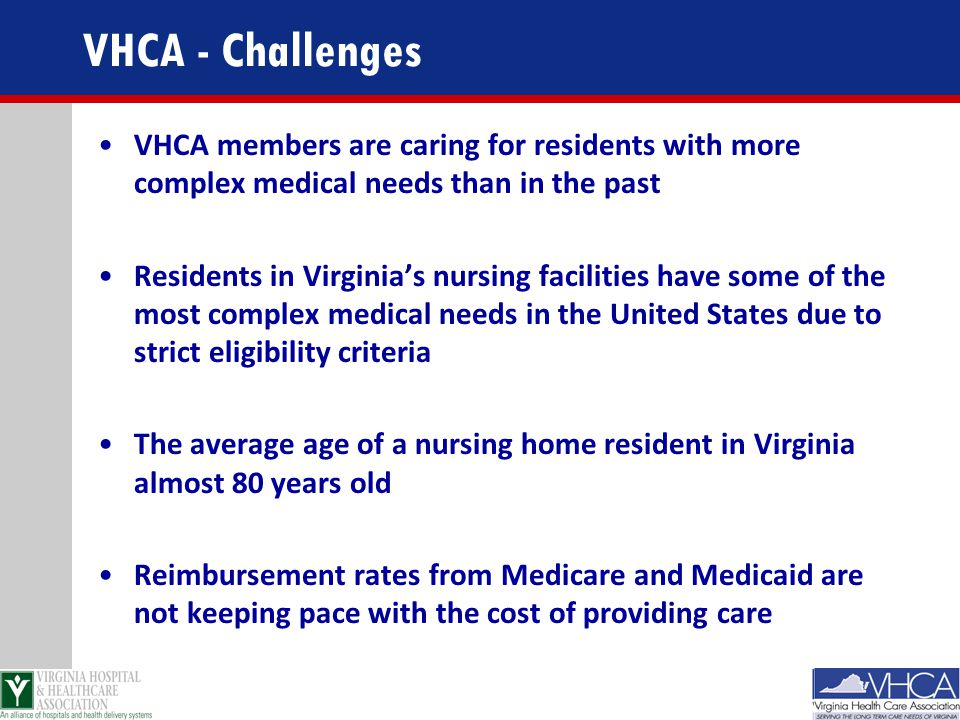 VHCA - Challenges VHCA members are caring for residents with more complex medical needs than in the past.
