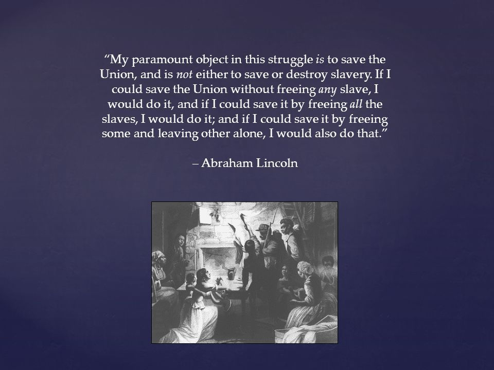 My paramount object in this struggle is to save the Union, and is not either to save or destroy slavery.