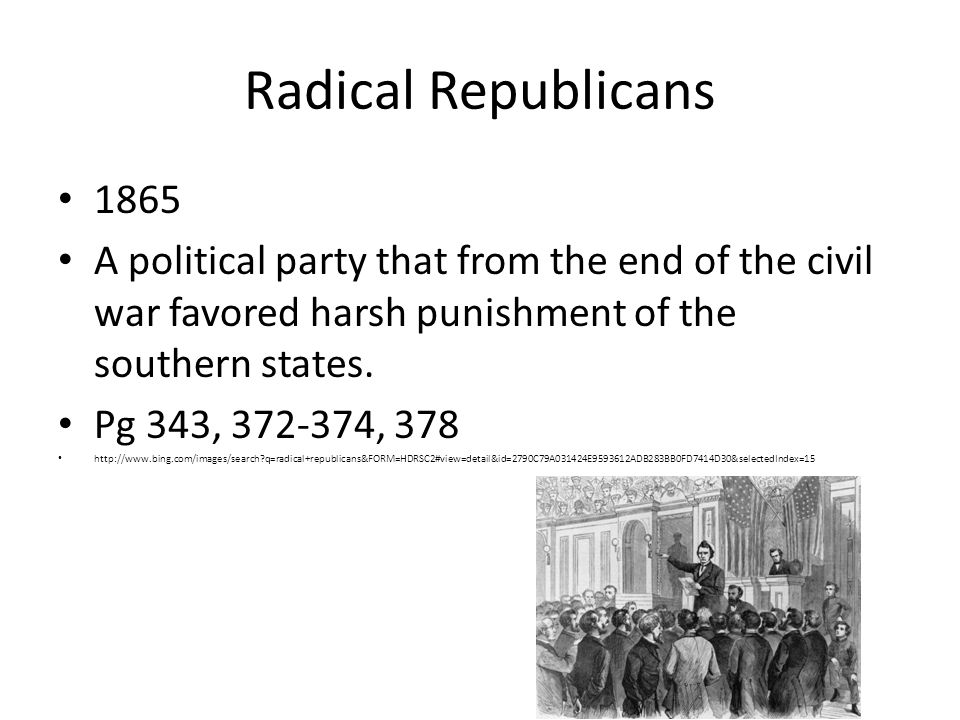 Radical Republicans 1865. A political party that from the end of the civil war favored harsh punishment of the southern states.